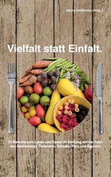 Vielfalt statt Einfalt: 21 Berichte zum Leben und Essen im Einklang mit der Natur aus Deutschland, Österreich, Schweiz, Peru und Ägypten