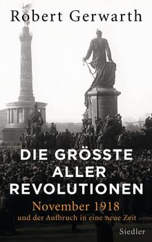 Die größte aller Revolutionen. November 1918 und der Aufbruch in eine neue Zeit - Robert Gerwarth  [Gebundene Ausgabe]