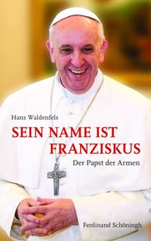 Sein Name ist Franziskus. Der Papst der Armen - Hans Waldenfels
