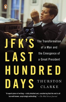 JFK's Last Hundred Days: The Transformation of a Man and the Emergence of a Great President - Clarke, Thurston