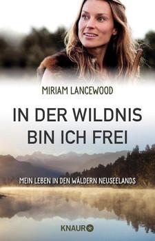 In der Wildnis bin ich frei. Mein Leben in den Wäldern Neuseelands - Miriam Lancewood  [Taschenbuch]