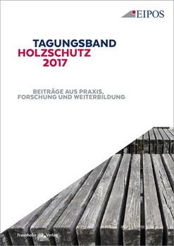 Tagungsband des EIPOS-Sachverständigentages Holzschutz 2017.. Beiträge aus Praxis, Forschung und Weiterbildung. [Taschenbuch]