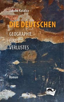 Die Deutschen. Geographie eines Verlustes - Jakuba Katalpa  [Gebundene Ausgabe]