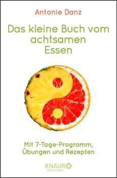 Das kleine Buch vom achtsamen Essen: Mit 7-Tage-Programm, Übungen und Rezepten - Danz, Antonie
